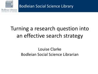 Turning a research question into an effective search strategy  Louise Clarke Bodleian Social Science Librarian