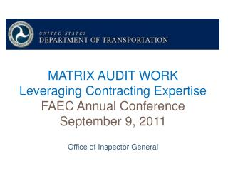 MATRIX AUDIT WORK Leveraging Contracting Expertise FAEC Annual Conference September 9, 2011  Office of Inspector General