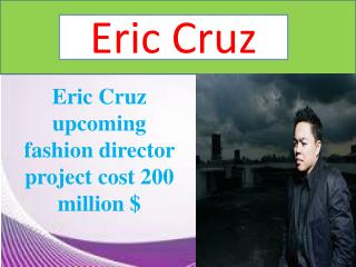 Eric Cruz upcoming fashion director project cost 200 million $