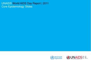 UNAIDS World AIDS Day Report  2011 Core Epidemiology Slides