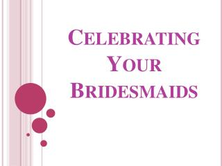 Celebrating Your Bridesmaids