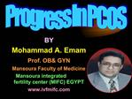 BY Mohammad A. Emam Prof. OB GYN  Mansoura Faculty of Medicine            Mansoura integrated fertility center MIFC EGYP