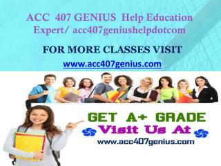 ACC  407 GENIUS  Help Education Expert/ acc407geniushelpdotcom