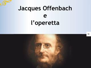Jacques Offenbach e  l operetta