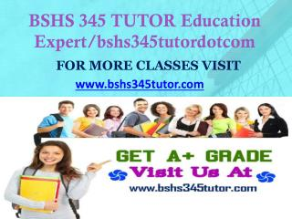 BSHS 345 TUTOR Education Expert/bshs345tutordotcom