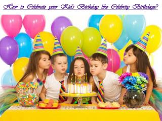 How to celebrate your Kid's Birthday like Celebrity Birthdays?