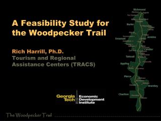 A Feasibility Study for  the Woodpecker Trail   Rich Harrill, Ph.D. Tourism and Regional  Assistance Centers TRACS
