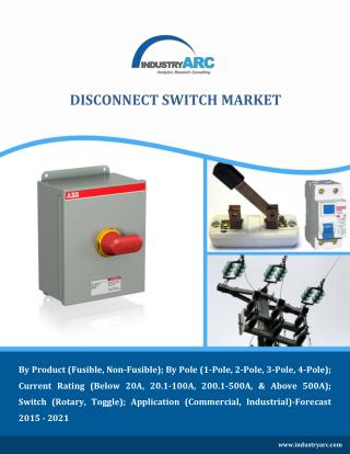 Impact of Existing and Emerging Disconnect Switch Market - Trends and Forecast through 2021