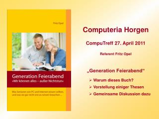 Computeria Horgen  CompuTreff 27. April 2011  Referent Fritz Opel    Generation Feierabend    Warum dieses Buch   Vorste