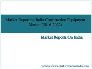 Market Report on India Construction Equipment Market (2016-2022)