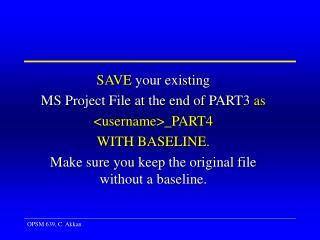 SAVE  your existing  MS Project File at the end of PART3  as <username>_ PART4 WITH BASELINE .