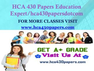 HCA 430 Papers Education Expert hca430papersdotcom