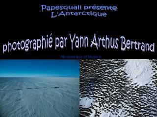 Papesquall présente L'Antarctique photographié par Yann Arthus Bertrand