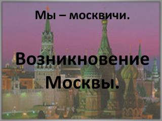 Мы – москвичи. Возникновение Москвы.