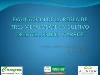 EVALUACION DE LA REGLA DE TRES METALOSATE EN CULTIVO DE MAIZ , FRIJOL  Y ARROZ