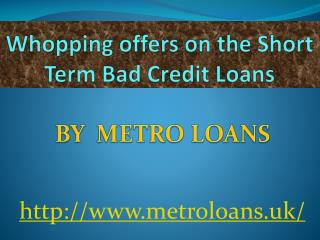 Whopping offers on the Short Term Bad Credit Loans