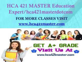 HCA 421 MASTER Education Expert/hca421masterdotcom