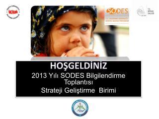 HOŞGELDİNİZ 2013 Yılı SODES Bilgilendirme Toplantısı Strateji Geliştirme  Birimi