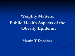 Weighty Matters:Public Health Aspects of the Obesity EpidemicMartin T Donohoe