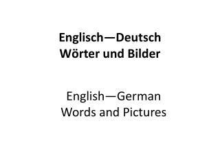 Englisch —Deutsch W ӧ rter  und  Bilder