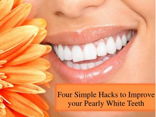 Four Simple Hacks to Improve your Pearly White Teeth