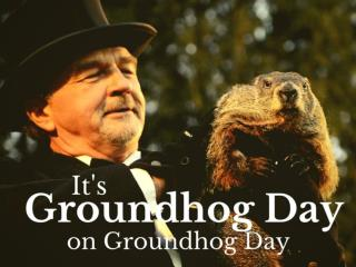 It's Groundhog Day on Groundhog Day