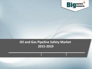 Oil and Gas Pipeline Safety Market, Size, Share, Trends and Forecast 2015-2019 - Big Market Research