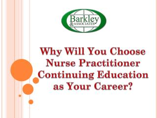 Why will you choose nurse practitioner continuing education as your career