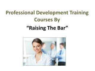 Professional Development Training Courses By Raising The Bar