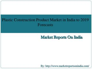 Plastic Construction Product Market in India to 2019 - Market Size, Development, and Forecasts