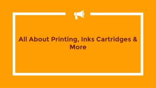 All about Printing, Inks Cartridges & More