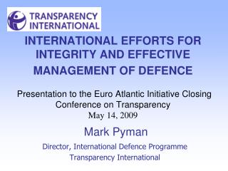 INTERNATIONAL EFFORTS FOR INTEGRITY AND EFFECTIVE MANAGEMENT OF DEFENCE    Presentation to the Euro Atlantic Initiative