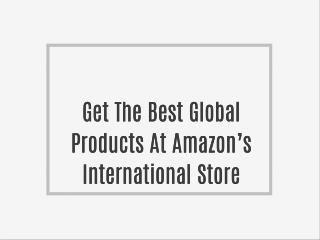Get The Best Global Products At Amazon's International Store