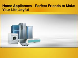 Home Appliances - Perfect Friends to Make Your Life Joyful
