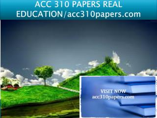 ACC 310 PAPERS REAL EDUCATION/acc310papers.com