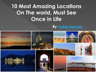 Yudah Neuman | Really Remarkable Places You Ought to Visit Before You Cease to live