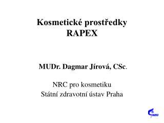 Kosmetick  prostredky RAPEX    MUDr. Dagmar J rov , CSc.  NRC pro kosmetiku St tn  zdravotn   stav Praha