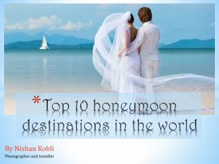 Nishan Kohli:  Top 10 honeymoon destinations in the world