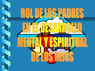 ROL DE LOS PADRES EN EL DESARROLLO MENTAL Y ESPIRITUAL DE LOS HIJOS