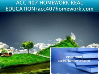 ACC 407 HOMEWORK REAL EDUCATION/acc407homework.com