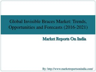 Global Invisible Braces Market: Trends, Opportunities and Forecasts (2016-2021)