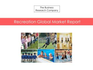 Recreation Global Market Report 2015 Released By The Business Research Company