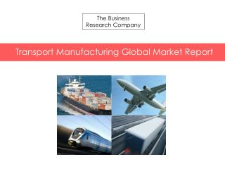 Transport Manufacturing Global Market Report 2015 Released By The Business Research Company