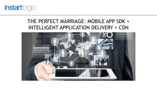 The Perfect Marriage: Mobile app SDK   intelligent application delivery   CDN