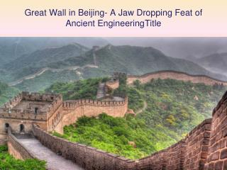Great Wall in Beijing- A Jaw Dropping Feat of Ancient Engineering