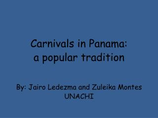 Carnivals in Panama:  a popular tradition   By: Jairo Ledezma and Zuleika Montes UNACHI
