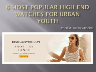 6 Most Popular High End Firstluxurysite Watches For Urban Youth.pdf Uploaded Successfully