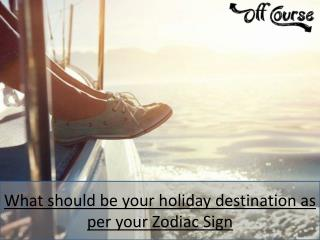 What Should Be Your Holiday Destination As Per Your Zodiac Sign