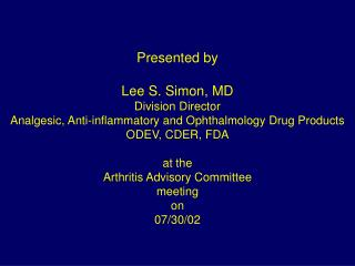 Presented by  Lee S. Simon, MD Division Director Analgesic, Anti-inflammatory and Ophthalmology Drug Products ODEV, CDER