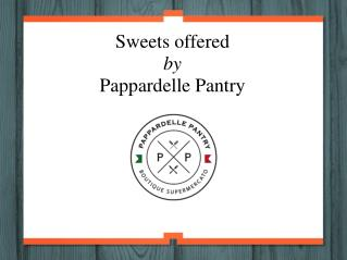 Sweets offered by Pappardelle Pantry